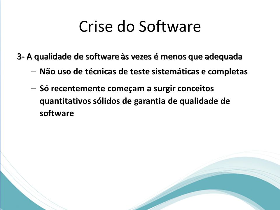 Crise do Software 3- A qualidade de software às vezes é menos que adequada. Não uso de técnicas de teste sistemáticas e completas.