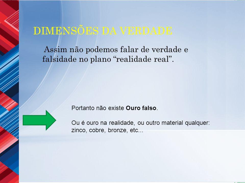 Dimensões da verdade Assim não podemos falar de verdade e falsidade no plano realidade real . Portanto não existe Ouro falso.