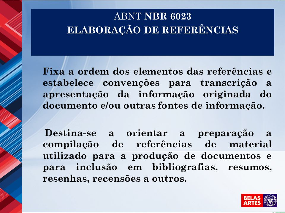 ABNT NBR 6023 ELABORAÇÃO DE REFERÊNCIAS Fixa a ordem dos elementos das referências e estabelece convenções para transcrição a apresentação da informação originada do documento e/ou outras fontes de informação.