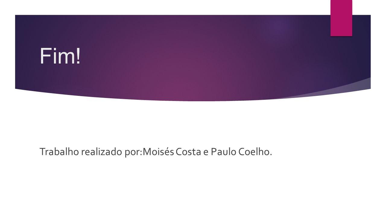 Fim! Trabalho realizado por:Moisés Costa e Paulo Coelho.