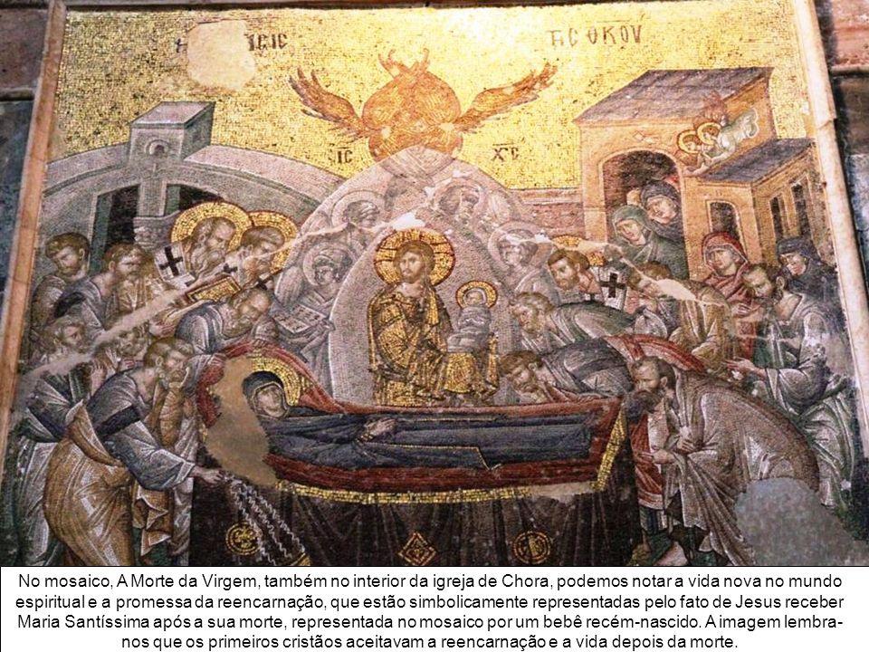 No mosaico, A Morte da Virgem, também no interior da igreja de Chora, podemos notar a vida nova no mundo espiritual e a promessa da reencarnação, que estão simbolicamente representadas pelo fato de Jesus receber Maria Santíssima após a sua morte, representada no mosaico por um bebê recém-nascido.