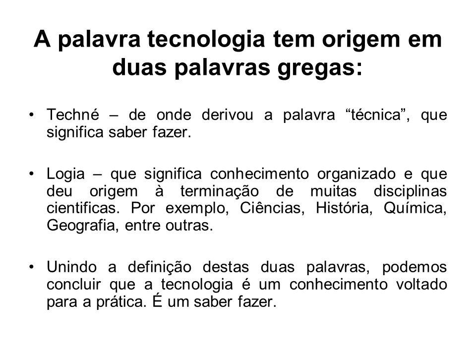 A palavra tecnologia tem origem em duas palavras gregas: