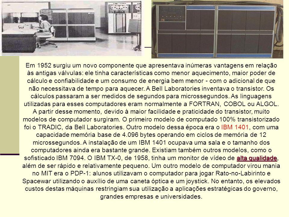 Em 1952 surgiu um novo componente que apresentava inúmeras vantagens em relação às antigas válvulas: ele tinha características como menor aquecimento, maior poder de cálculo e confiabilidade e um consumo de energia bem menor - com o adicional de que não necessitava de tempo para aquecer. A Bell Laboratories inventava o transistor. Os cálculos passaram a ser medidos de segundos para microssegundos. As linguagens utilizadas para esses computadores eram normalmente a FORTRAN, COBOL ou ALGOL.