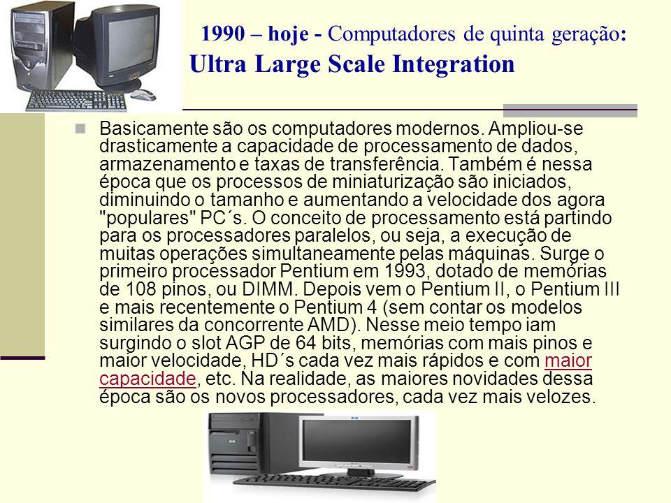 1990 – hoje - Computadores de quinta geração: Ultra Large Scale Integration