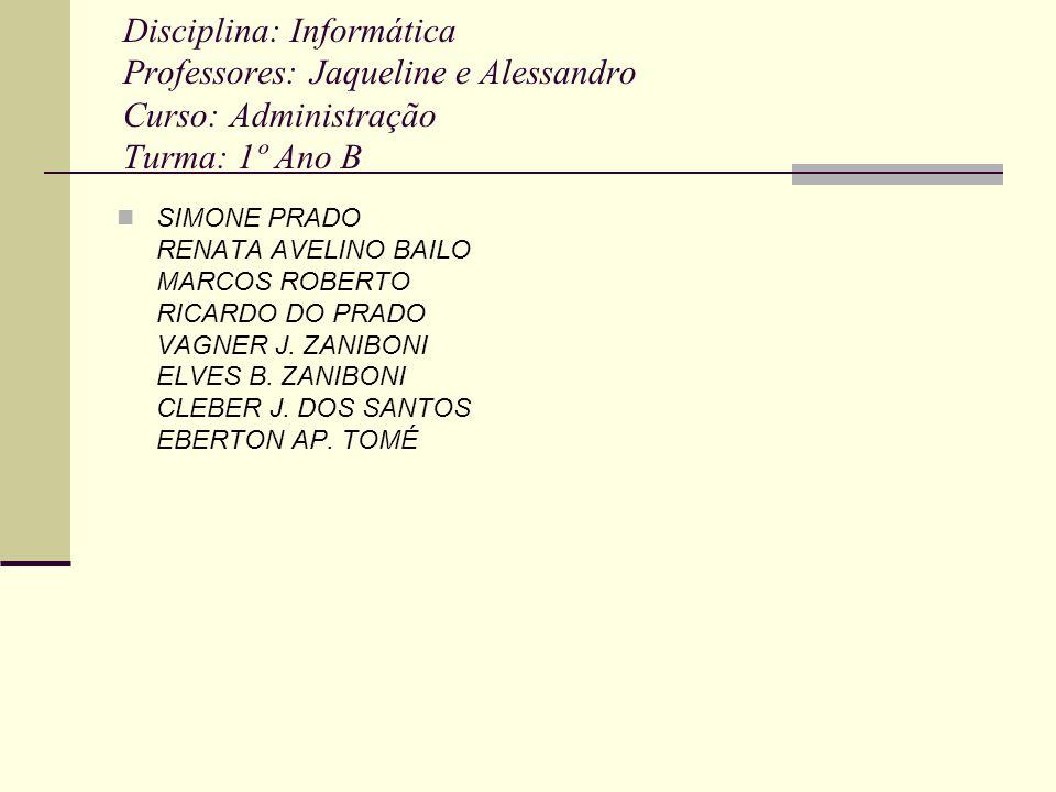 Disciplina: Informática Professores: Jaqueline e Alessandro Curso: Administração Turma: 1º Ano B