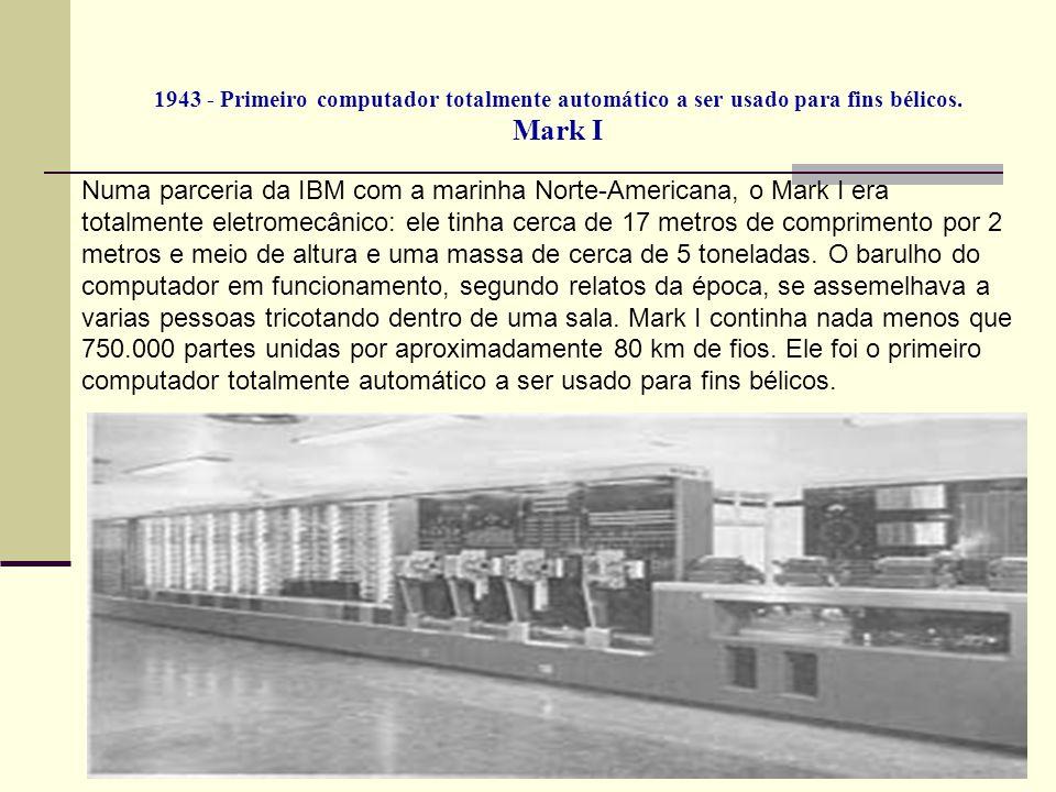 1943 - Primeiro computador totalmente automático a ser usado para fins bélicos. Mark I