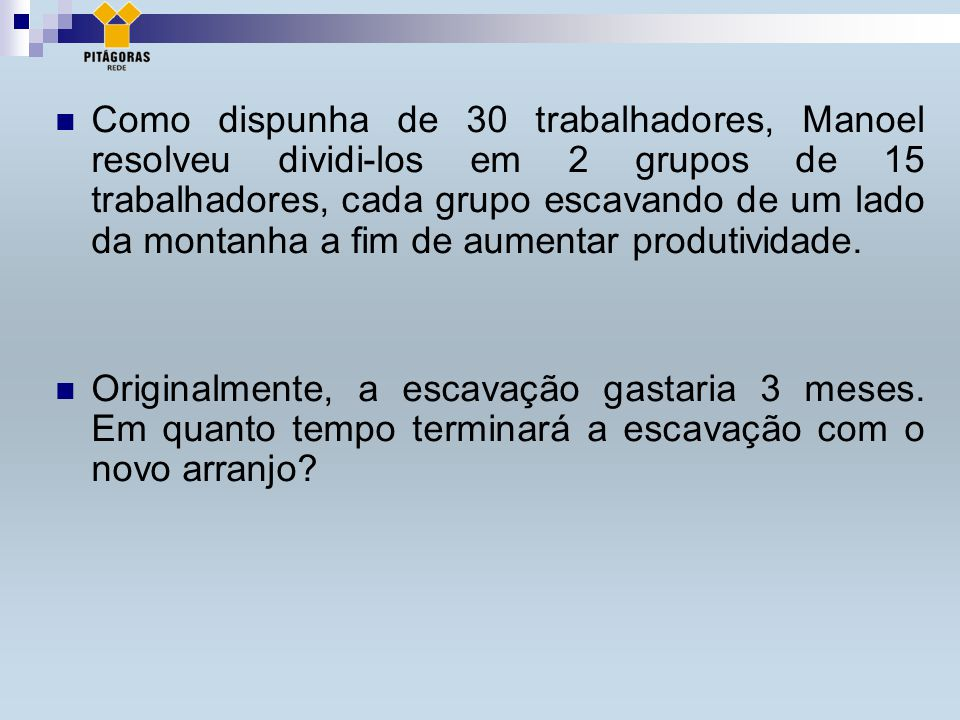 Como dispunha de 30 trabalhadores, Manoel resolveu dividi-los em 2 grupos de 15 trabalhadores, cada grupo escavando de um lado da montanha a fim de aumentar produtividade.