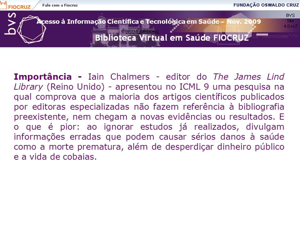 Importância - Iain Chalmers - editor do The James Lind Library (Reino Unido) - apresentou no ICML 9 uma pesquisa na qual comprova que a maioria dos artigos científicos publicados por editoras especializadas não fazem referência à bibliografia preexistente, nem chegam a novas evidências ou resultados.