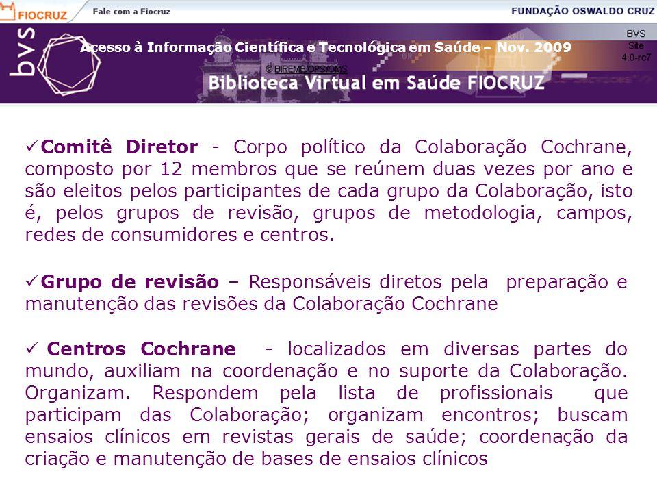 Comitê Diretor - Corpo político da Colaboração Cochrane, composto por 12 membros que se reúnem duas vezes por ano e são eleitos pelos participantes de cada grupo da Colaboração, isto é, pelos grupos de revisão, grupos de metodologia, campos, redes de consumidores e centros.