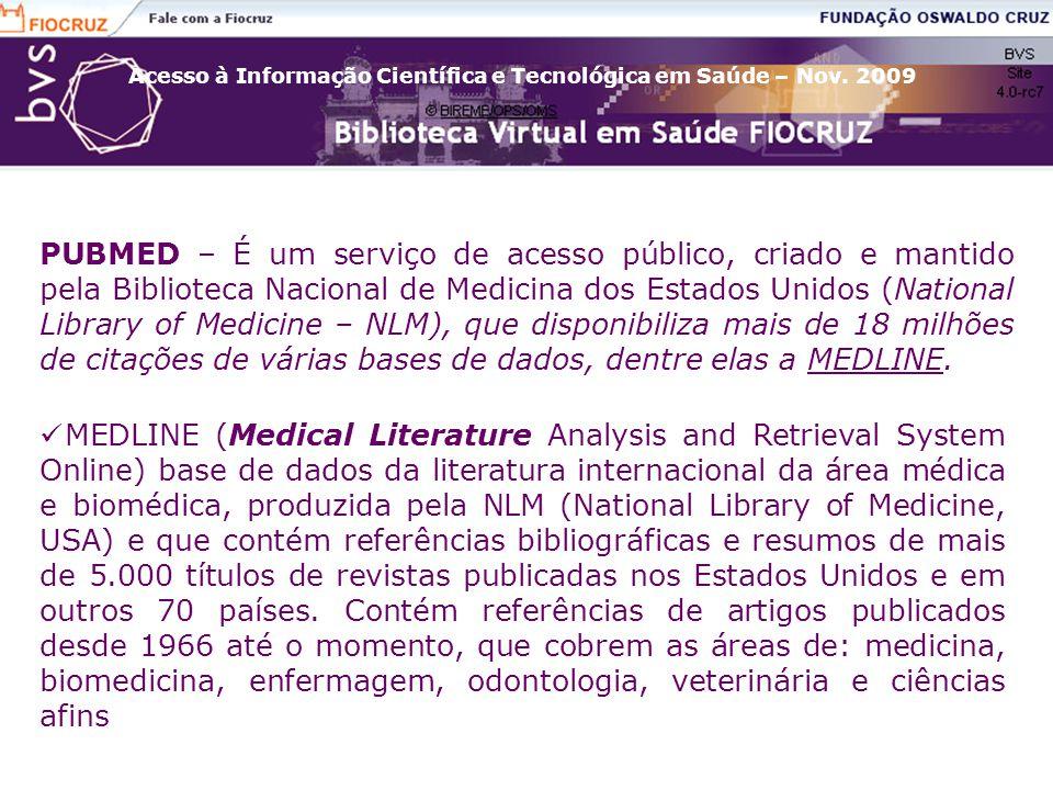 PUBMED – É um serviço de acesso público, criado e mantido pela Biblioteca Nacional de Medicina dos Estados Unidos (National Library of Medicine – NLM), que disponibiliza mais de 18 milhões de citações de várias bases de dados, dentre elas a MEDLINE.