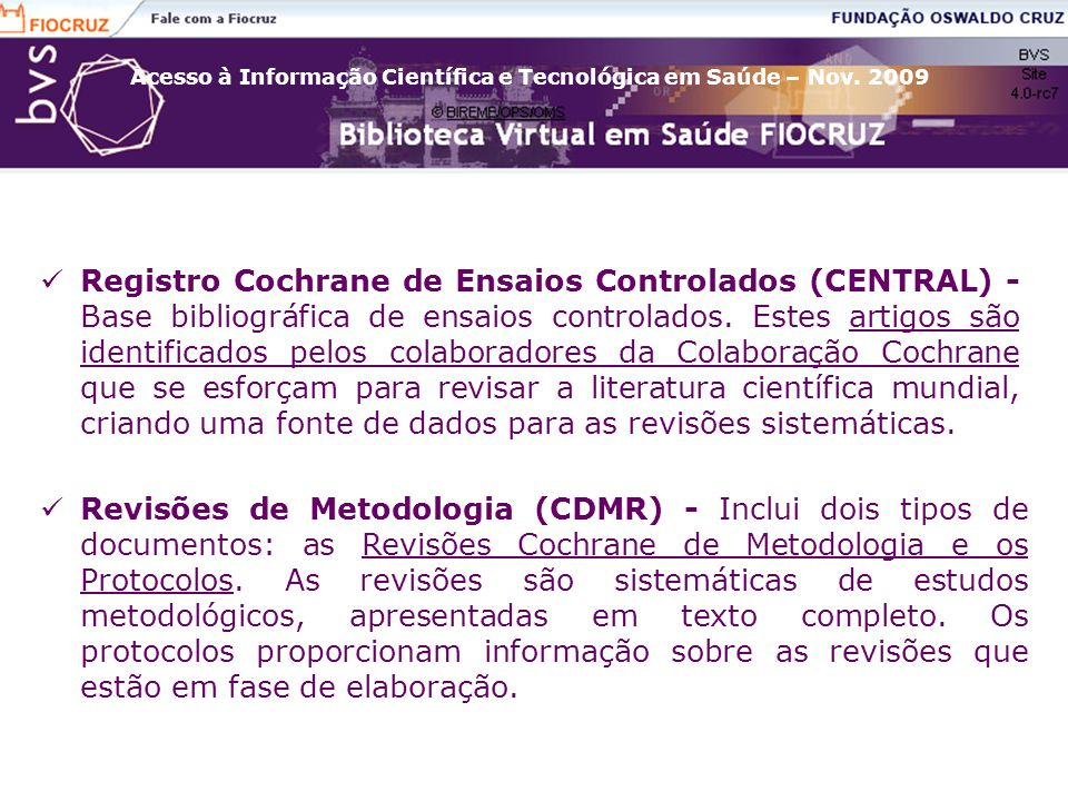 Registro Cochrane de Ensaios Controlados (CENTRAL) - Base bibliográfica de ensaios controlados. Estes artigos são identificados pelos colaboradores da Colaboração Cochrane que se esforçam para revisar a literatura científica mundial, criando uma fonte de dados para as revisões sistemáticas.