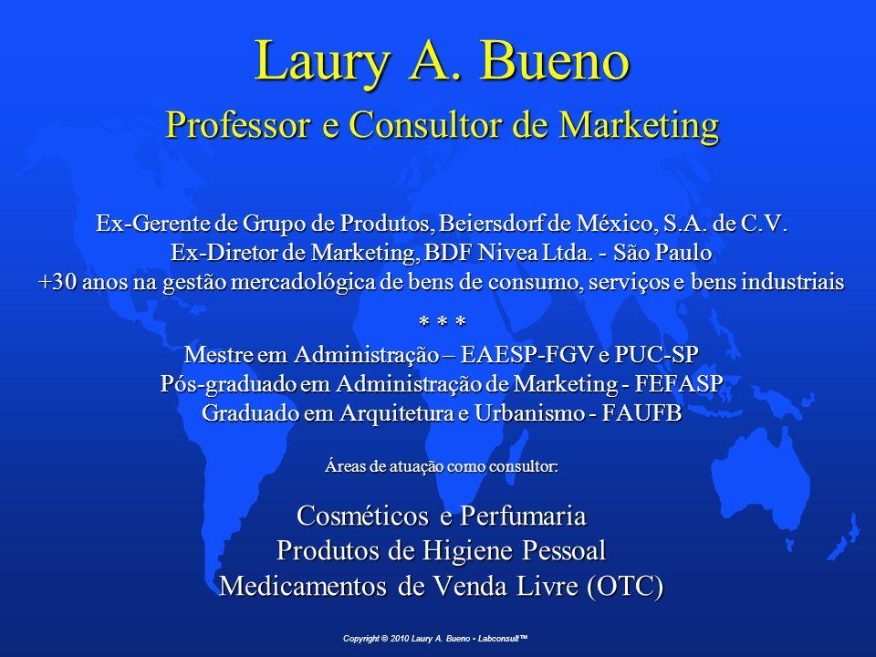 Laury A. Bueno Professor e Consultor de Marketing Ex-Gerente de Grupo de Produtos, Beiersdorf de México, S.A. de C.V. Ex-Diretor de Marketing, BDF Nivea Ltda. - São Paulo +30 anos na gestão mercadológica de bens de consumo, serviços e bens industriais * * * Mestre em Administração – EAESP-FGV e PUC-SP Pós-graduado em Administração de Marketing - FEFASP Graduado em Arquitetura e Urbanismo - FAUFB Áreas de atuação como consultor: Cosméticos e Perfumaria Produtos de Higiene Pessoal Medicamentos de Venda Livre (OTC)