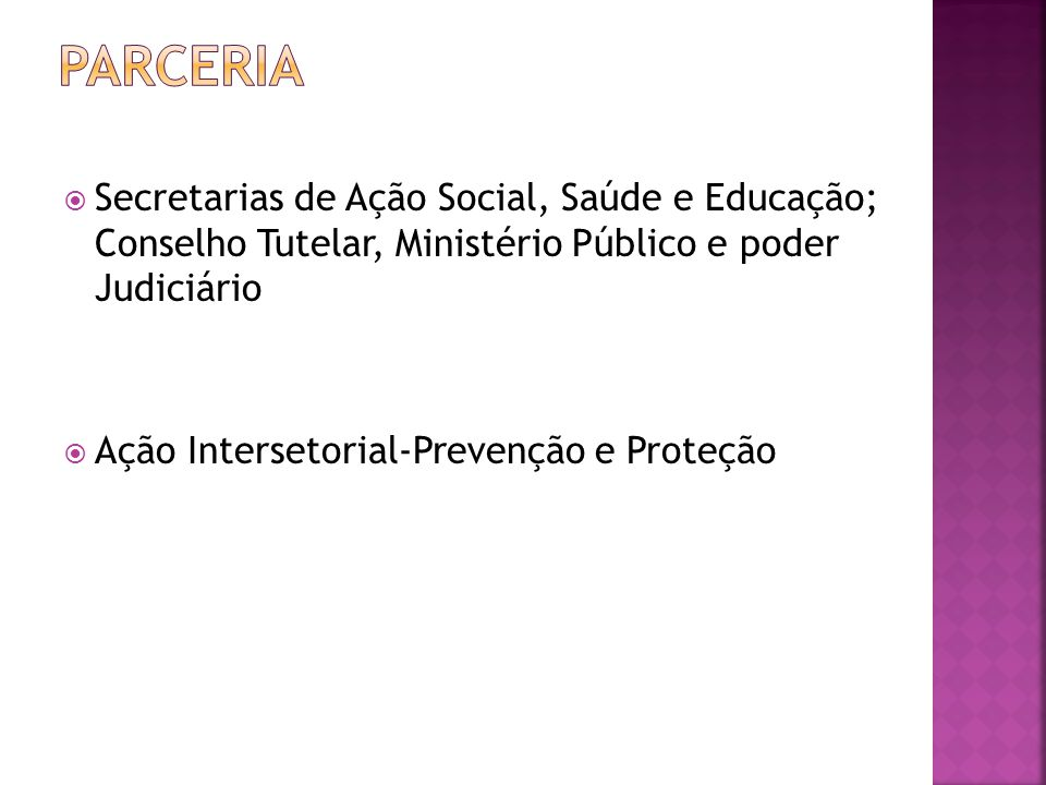 parceria Secretarias de Ação Social, Saúde e Educação; Conselho Tutelar, Ministério Público e poder Judiciário.