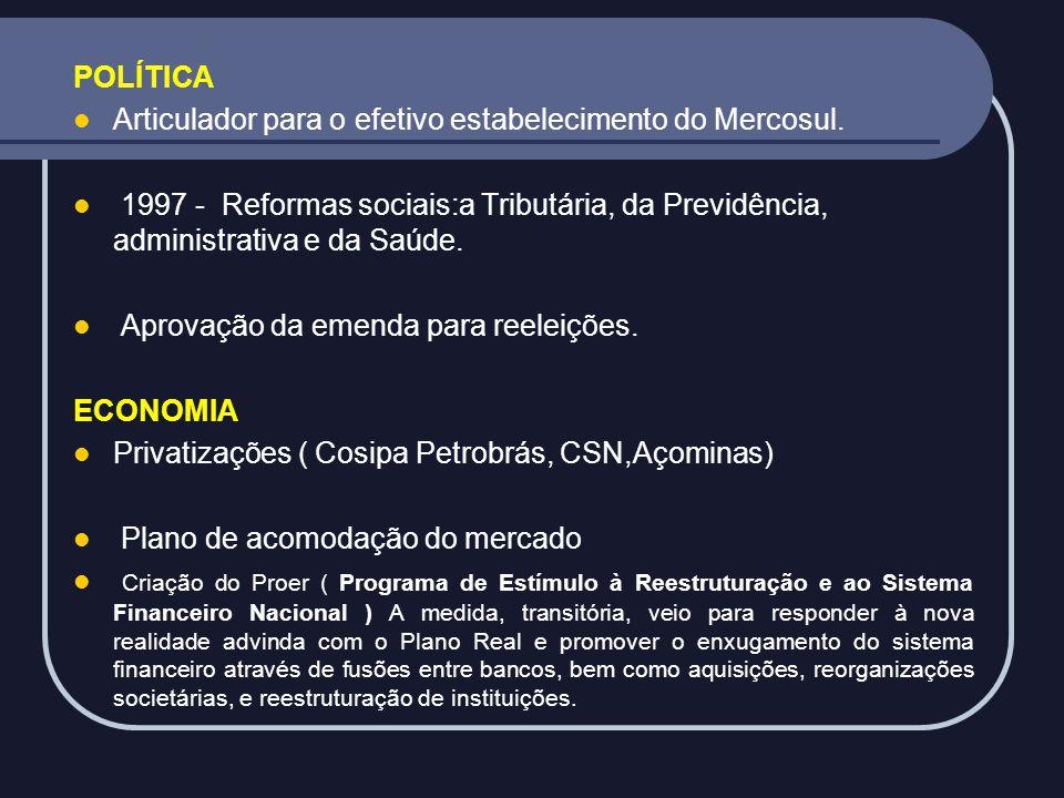 POLÍTICA Articulador para o efetivo estabelecimento do Mercosul. 1997 - Reformas sociais:a Tributária, da Previdência, administrativa e da Saúde.