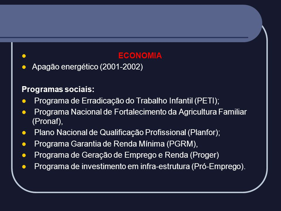 ECONOMIA Apagão energético (2001-2002) Programas sociais: Programa de Erradicação do Trabalho Infantil (PETI);