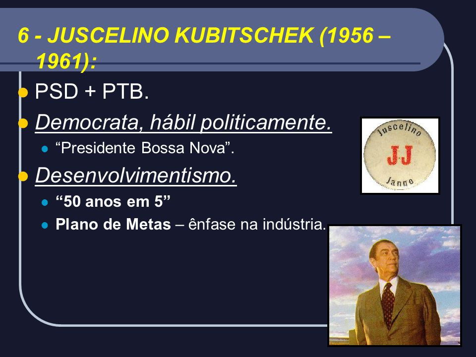 6 - JUSCELINO KUBITSCHEK (1956 – 1961): PSD + PTB.