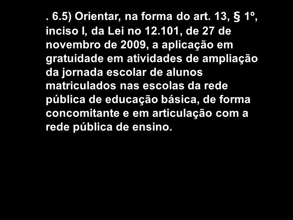 6. 5) Orientar, na forma do art. 13, § 1º, inciso I, da Lei no 12
