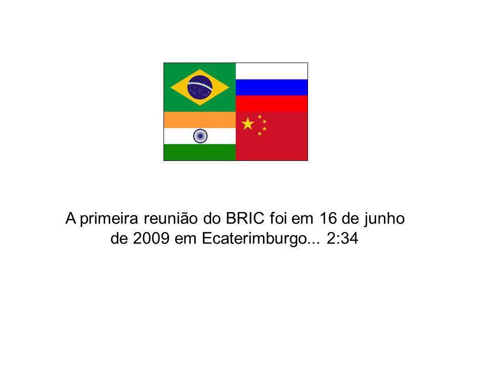 A primeira reunião do BRIC foi em 16 de junho de 2009 em Ecaterimburgo