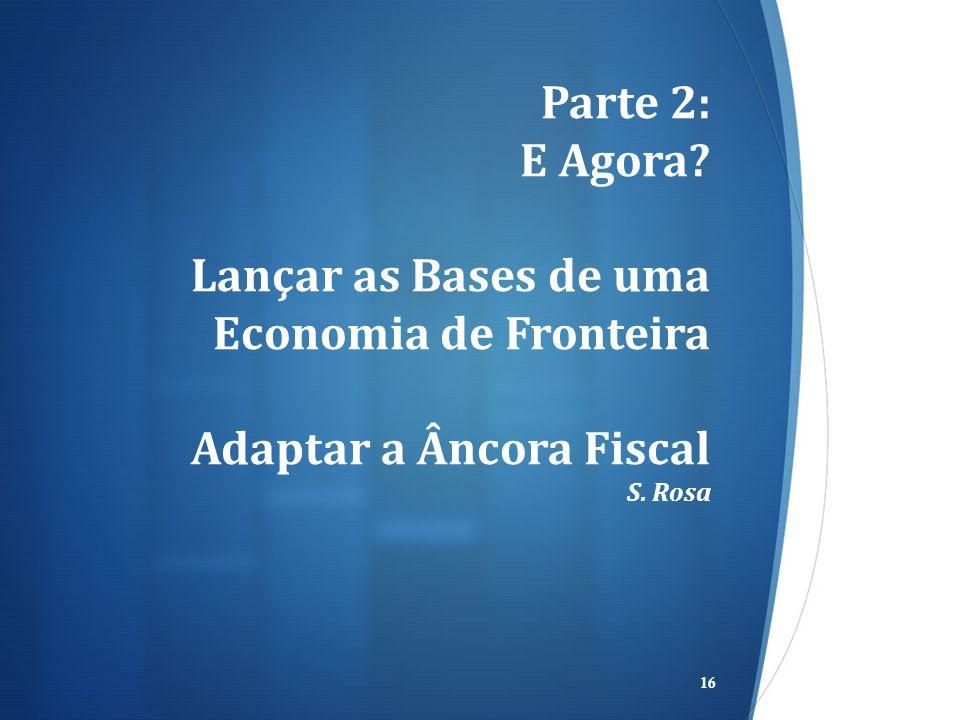 Parte 2: E Agora Lançar as Bases de uma Economia de Fronteira Adaptar a Âncora Fiscal S. Rosa