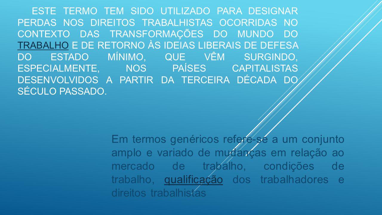 Este termo tem sido utilizado para designar perdas nos direitos trabalhistas ocorridas no contexto das transformações do mundo do trabalho e de retorno às ideias liberais de defesa do estado mínimo, que vêm surgindo, especialmente, nos países capitalistas desenvolvidos a partir da terceira década do século passado.