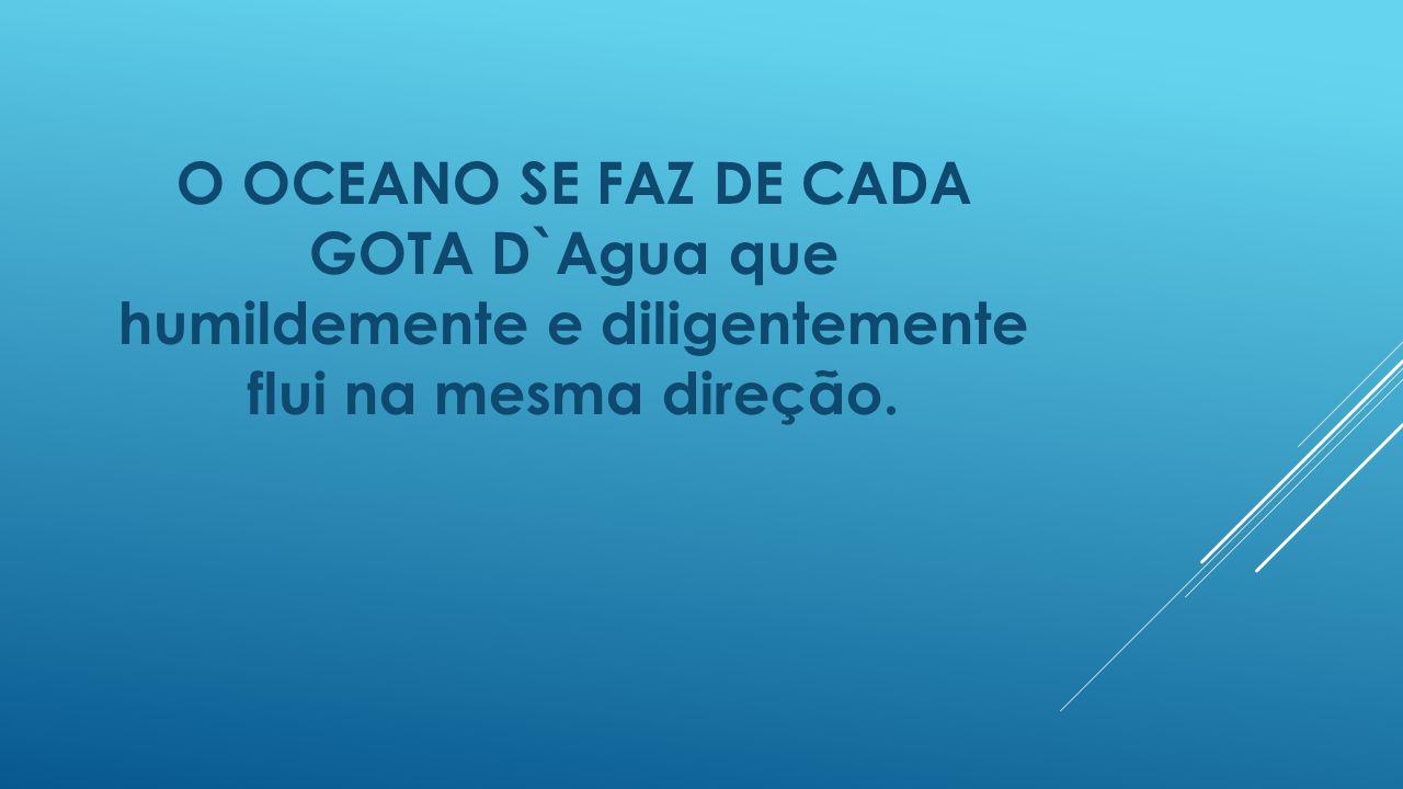 O OCEANO SE FAZ DE CADA GOTA D`Agua que humildemente e diligentemente flui na mesma direção.