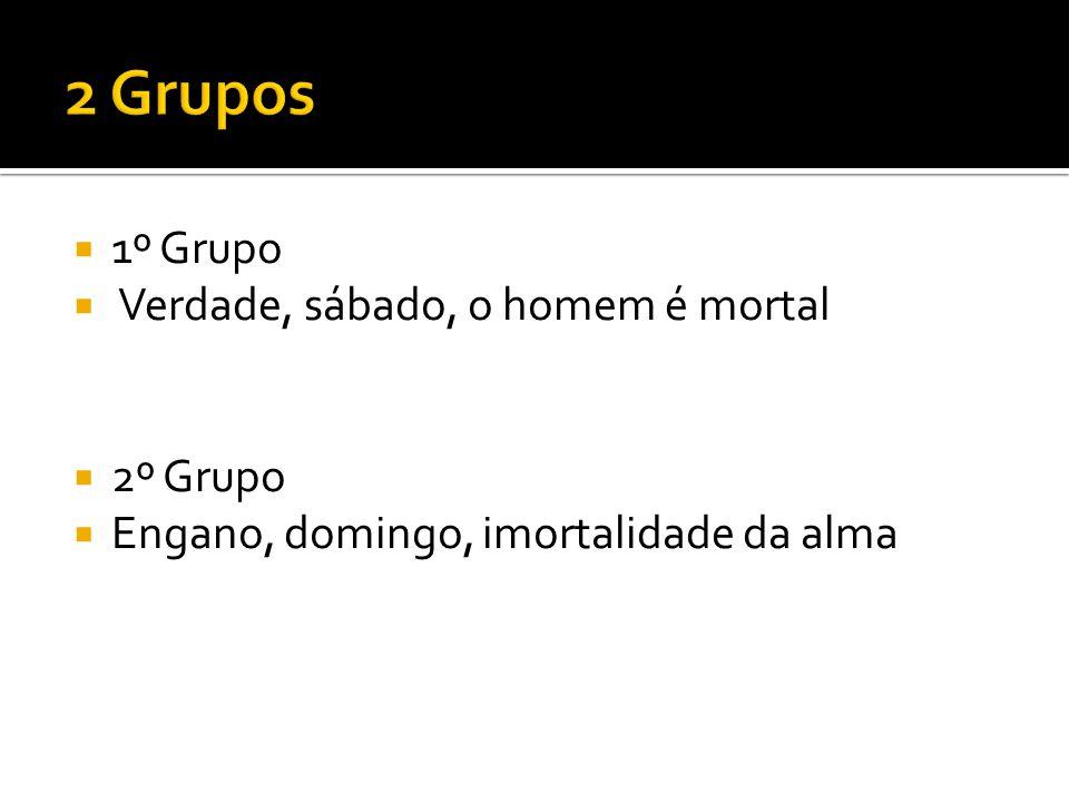 2 Grupos 1º Grupo Verdade, sábado, o homem é mortal 2º Grupo