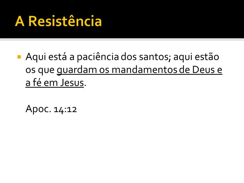 A Resistência Aqui está a paciência dos santos; aqui estão os que guardam os mandamentos de Deus e a fé em Jesus.