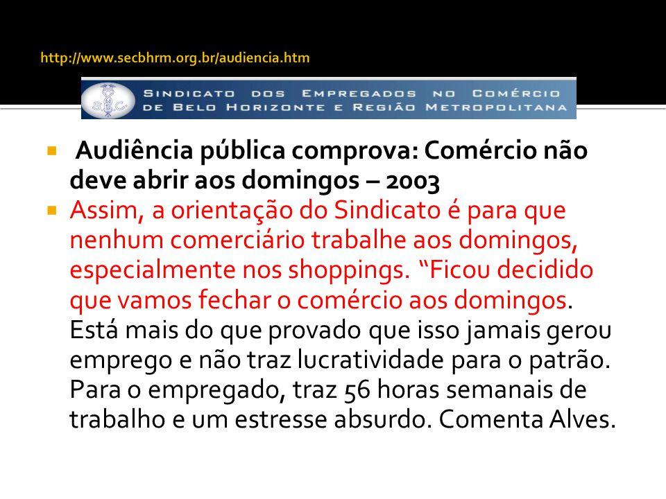 http://www.secbhrm.org.br/audiencia.htm Audiência pública comprova: Comércio não deve abrir aos domingos – 2003.