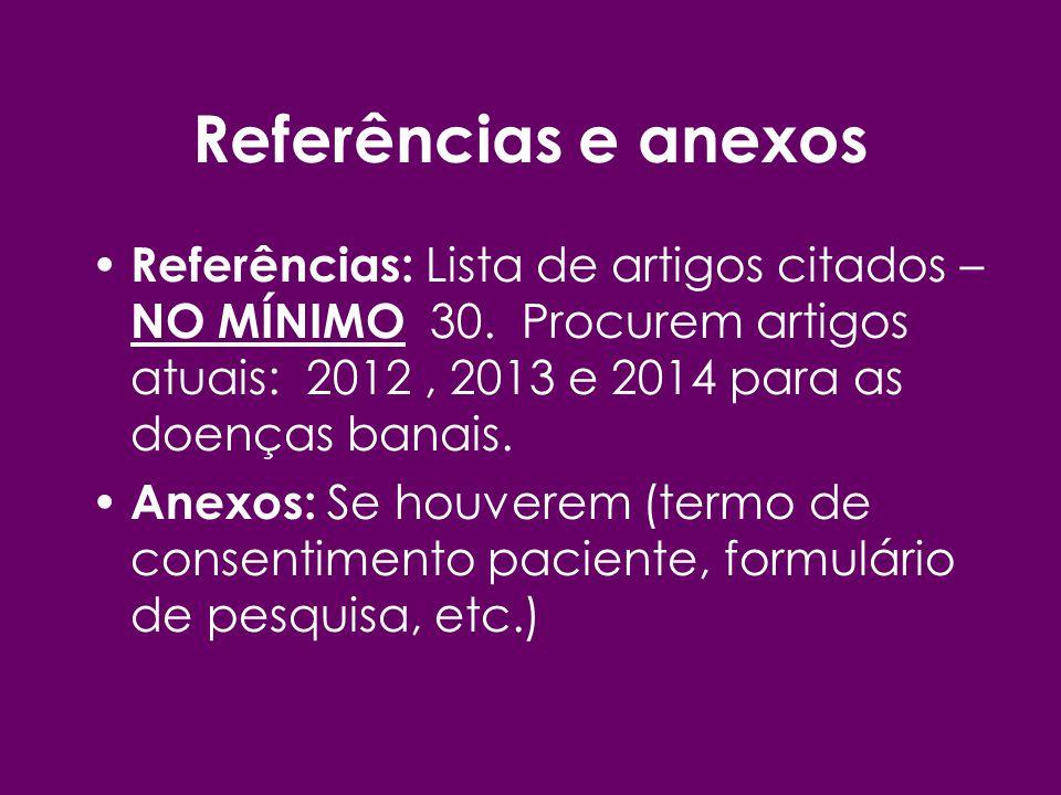 Referências e anexos Referências: Lista de artigos citados – NO MÍNIMO 30. Procurem artigos atuais: 2012 , 2013 e 2014 para as doenças banais.