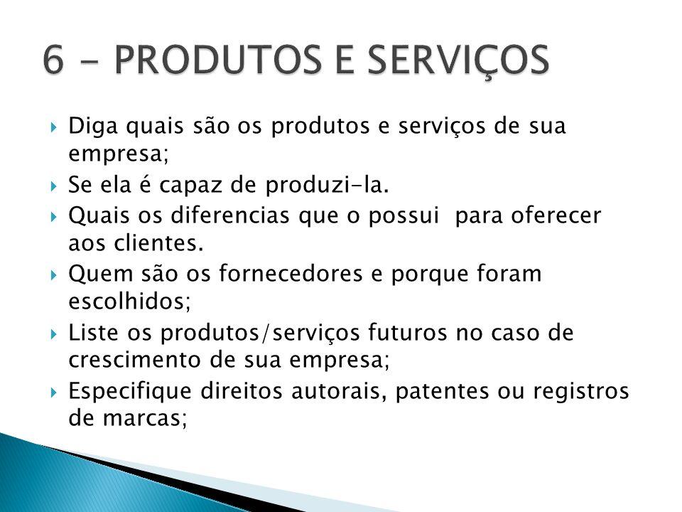 6 - PRODUTOS E SERVIÇOS Diga quais são os produtos e serviços de sua empresa; Se ela é capaz de produzi-la.