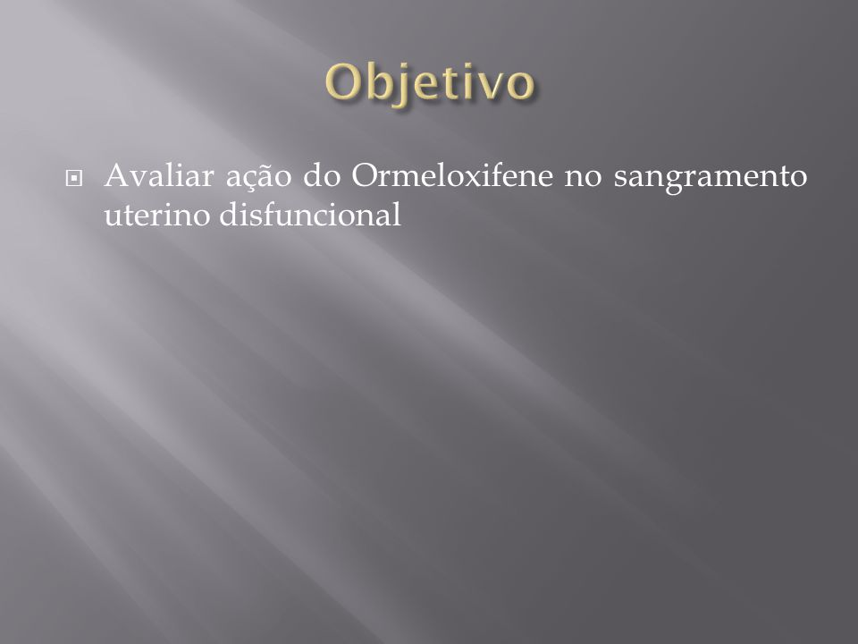 Objetivo Avaliar ação do Ormeloxifene no sangramento uterino disfuncional
