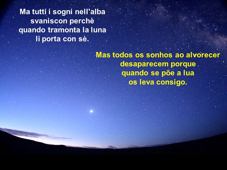 Ma tutti i sogni nell alba svaniscon perchè quando tramonta la luna li porta con sè.