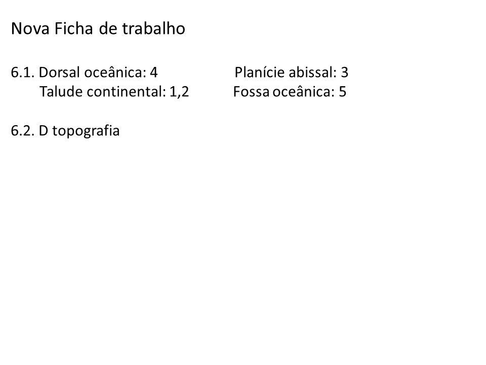 Nova Ficha de trabalho 6.1. Dorsal oceânica: 4 Planície abissal: 3