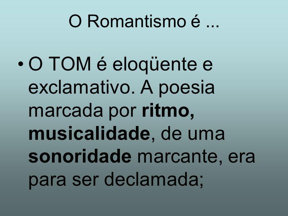 O Romantismo é ... O TOM é eloqüente e exclamativo.