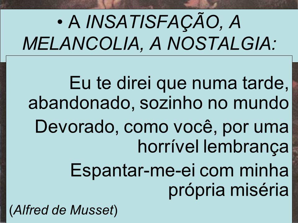• A INSATISFAÇÃO, A MELANCOLIA, A NOSTALGIA: