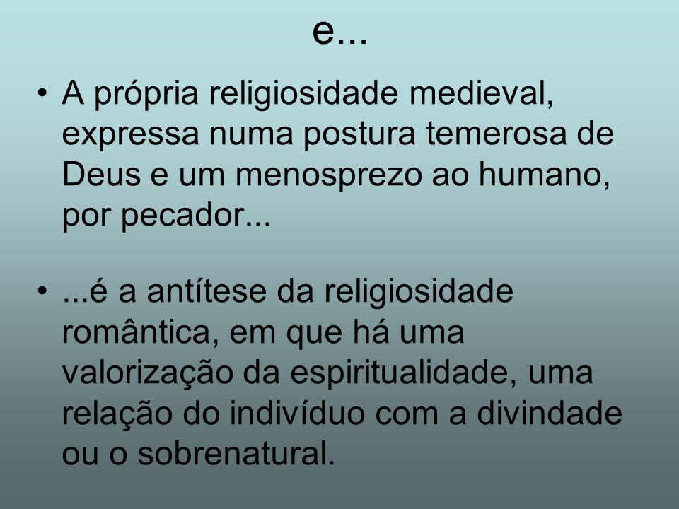 e... A própria religiosidade medieval, expressa numa postura temerosa de Deus e um menosprezo ao humano, por pecador...