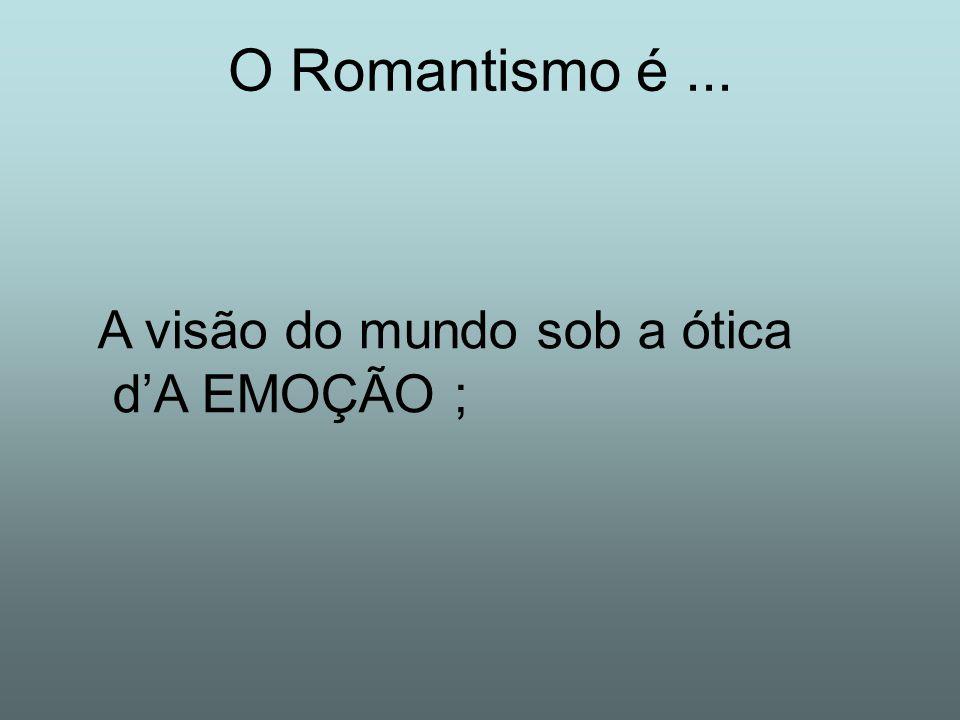 O Romantismo é ... A visão do mundo sob a ótica d'A EMOÇÃO ;