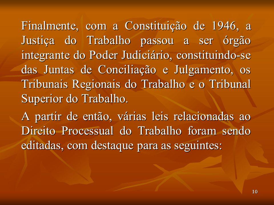 Finalmente, com a Constituição de 1946, a Justiça do Trabalho passou a ser órgão integrante do Poder Judiciário, constituindo-se das Juntas de Conciliação e Julgamento, os Tribunais Regionais do Trabalho e o Tribunal Superior do Trabalho.