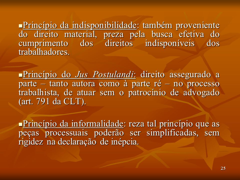 Princípio da indisponibilidade: também proveniente do direito material, preza pela busca efetiva do cumprimento dos direitos indisponíveis dos trabalhadores.