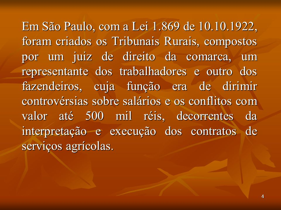 Em São Paulo, com a Lei 1.869 de 10.10.1922, foram criados os Tribunais Rurais, compostos por um juiz de direito da comarca, um representante dos trabalhadores e outro dos fazendeiros, cuja função era de dirimir controvérsias sobre salários e os conflitos com valor até 500 mil réis, decorrentes da interpretação e execução dos contratos de serviços agrícolas.