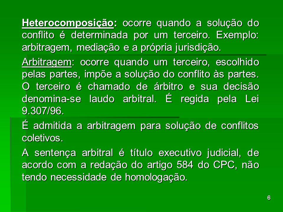 Heterocomposição: ocorre quando a solução do conflito é determinada por um terceiro. Exemplo: arbitragem, mediação e a própria jurisdição.