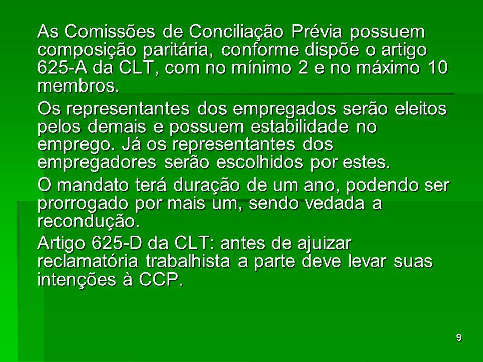 As Comissões de Conciliação Prévia possuem composição paritária, conforme dispõe o artigo 625-A da CLT, com no mínimo 2 e no máximo 10 membros.