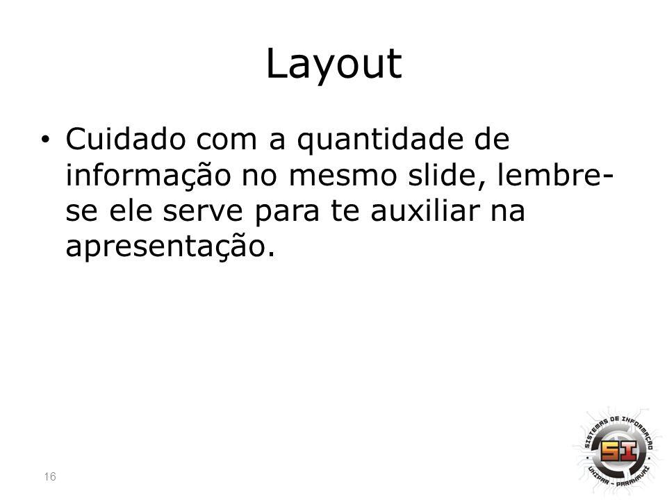 Layout Cuidado com a quantidade de informação no mesmo slide, lembre-se ele serve para te auxiliar na apresentação.