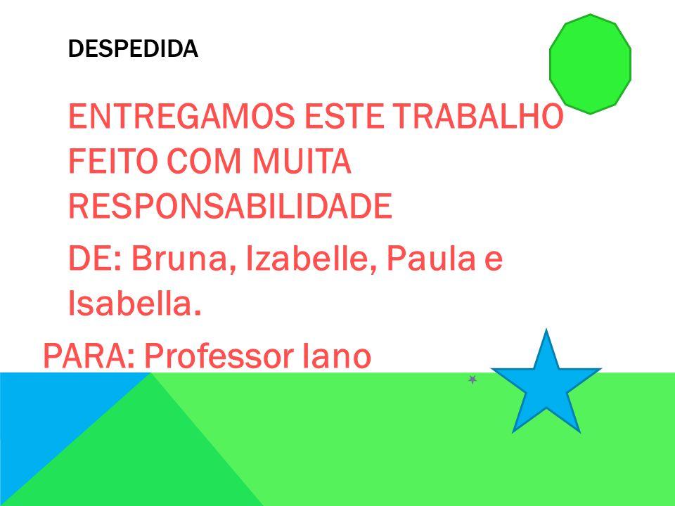 DESPEDIDA ENTREGAMOS ESTE TRABALHO FEITO COM MUITA RESPONSABILIDADE DE: Bruna, Izabelle, Paula e Isabella.