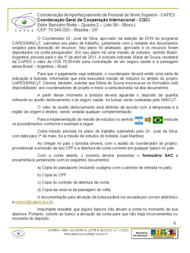 O Coordenador Dr. José da Silva, aprovado na seleção de 2010 do programa CAPES/MINCyT, submeteu seu plano de trabalho, juntamente com o restante dos documentos exigidos para liberação de recursos. Seu plano foi analisado, aprovado e os recursos foram depositados na conta pesquisador. Em seu plano há uma missão de estudos, sentido Brasil-Argentina, prevista para o dia 1º de abril de 2011. A bolsista indicada, Maria de Sousa, receberá da CAPES o valor de US$ 70,00/mês para contratação de um seguro saúde e a passagem aérea Brasil – Argentina – Brasil.