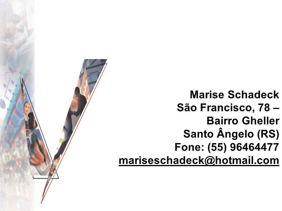 Marise Schadeck São Francisco, 78 –Bairro Gheller Santo Ângelo (RS) Fone: (55) 96464477 mariseschadeck@hotmail.com