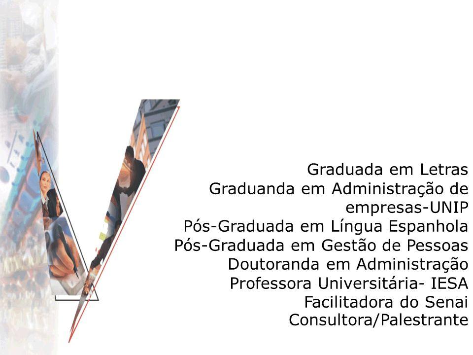 Graduada em Letras Graduanda em Administração de empresas-UNIP Pós-Graduada em Língua Espanhola Pós-Graduada em Gestão de Pessoas Doutoranda em Administração Professora Universitária- IESA Facilitadora do Senai Consultora/Palestrante