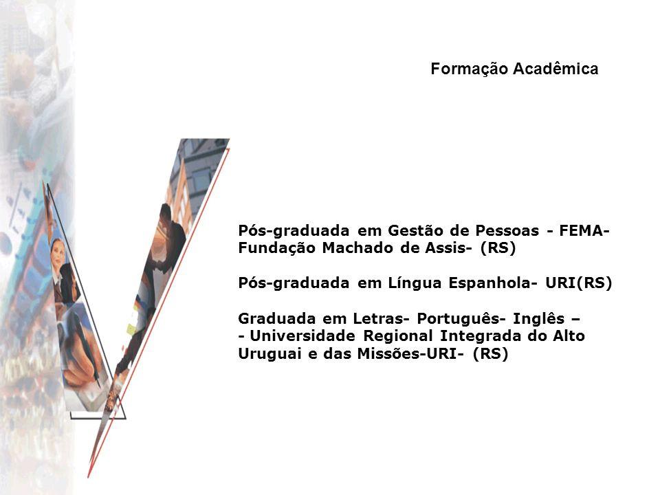 Formação Acadêmica Pós-graduada em Gestão de Pessoas - FEMA- Fundação Machado de Assis- (RS) Pós-graduada em Língua Espanhola- URI(RS)