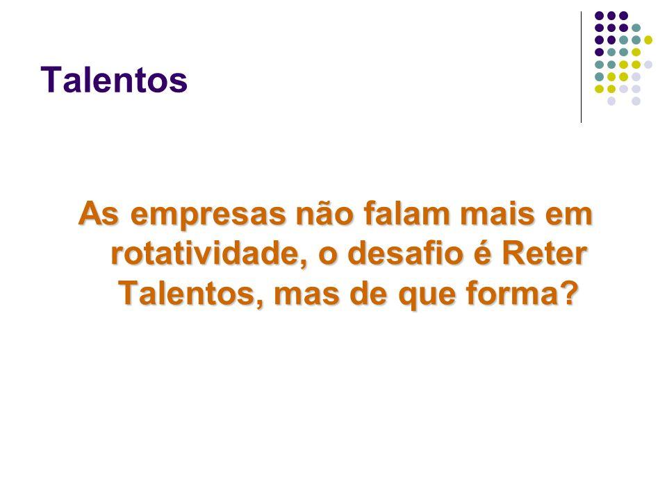 Talentos As empresas não falam mais em rotatividade, o desafio é Reter Talentos, mas de que forma