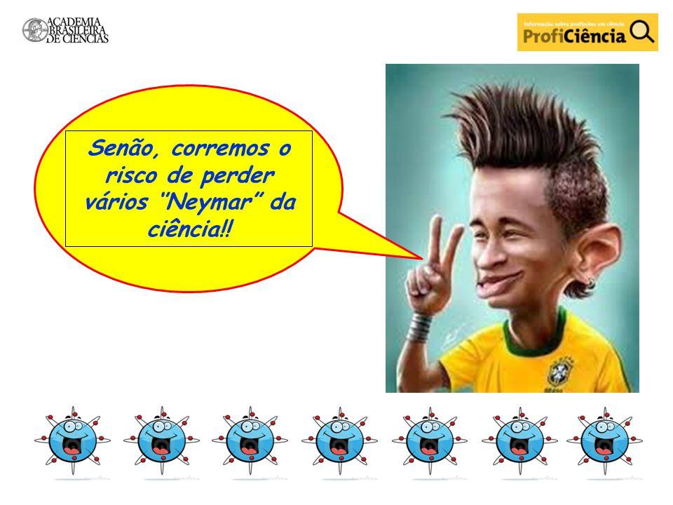 Senão, corremos o risco de perder vários ''Neymar da ciência!!